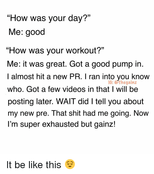 """Be Like, Memes, and Shit: """"How was your day?""""  Me: good  """"How was your workout?""""  Me: it was great. Got a good pump in  I almost hit a new PR. I ran into you know  who. Got a few videos in that I will be  posting later. WAIT did I tell you about  my new pre. That shit had me going. NoW  l'm super exhausted but gainz!  IG: Gthegainz It be like this 😌"""