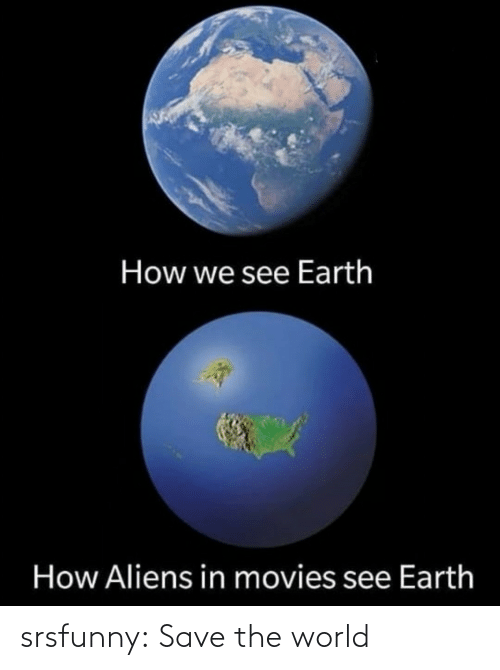 Save The World: How we see Earth  How Aliens in movies see Earth srsfunny:  Save the world
