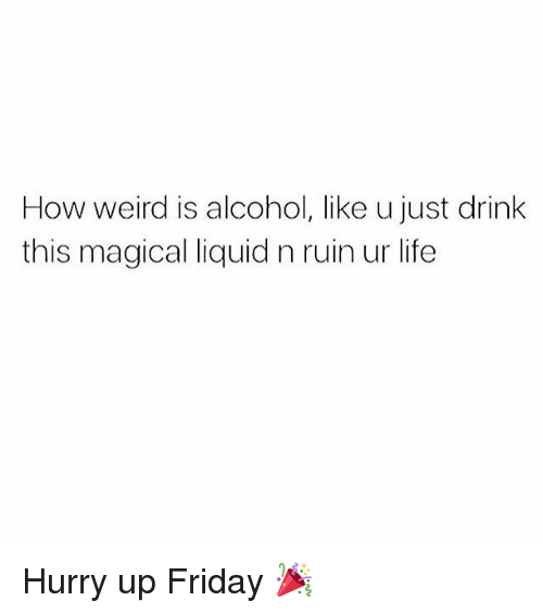 Liquidized: How weird is alcohol, like u just drink  this magical liquid n ruin ur life Hurry up Friday 🎉