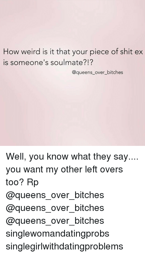Piece Of Shits: How weird is it that your piece of shit ex  is someone's soulmate?I?  @queens over bitches Well, you know what they say.... you want my other left overs too? Rp @queens_over_bitches @queens_over_bitches @queens_over_bitches singlewomandatingprobs singlegirlwithdatingproblems