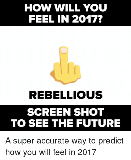 Memes, Rebellious, and 🤖: HOW WILL YOU  FEEL IN 2017?  REBELLIOUS  SCREEN SHOT  TO SEE THE FUTURE A super accurate way to predict how you will feel in 2017