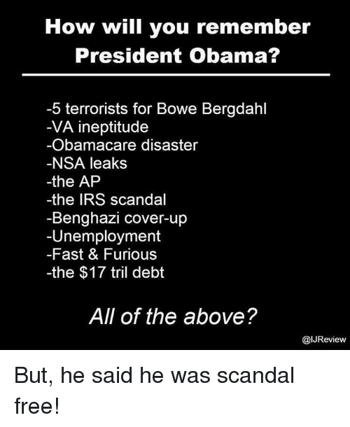 Irs, Memes, and Obamacare: How will you remember  President Obama?  -5 terrorists for Bowe Bergdahl  VA ineptitude  Obamacare disaster  NSA leaks  the AP  -the IRS scandal  Benghazi cover-up  Unemployment  Fast & Furious  -the $17 tril debt  All of the above?  alJReview But, he said he was scandal free!