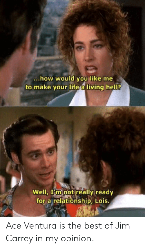 My Opinion: ...how would you like me  to make your life a living hel?  Well, I'm not really ready  for a relationship, Lois. Ace Ventura is the best of Jim Carrey in my opinion.