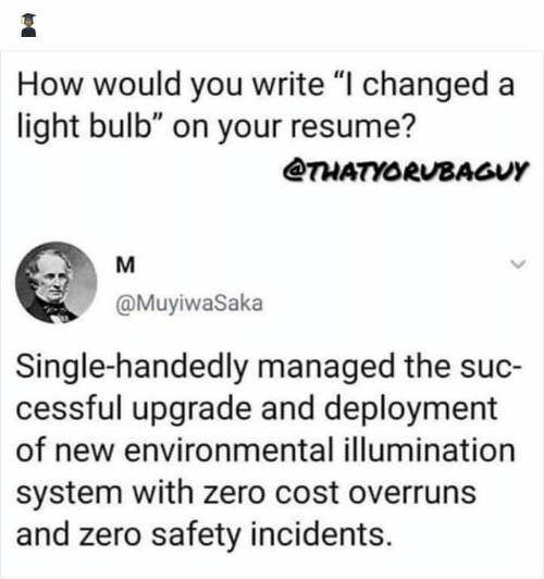 "Zero, Resume, and Single: How would you write ""I changed a  light bulb"" on your resume?  @THATYORUBAGUY  M  @MuyiwaSaka  Single-handedly managed the suc-  cessful upgrade and deployment  of new environmental illumination  system with zero cost overruns  and zero safety incidents."