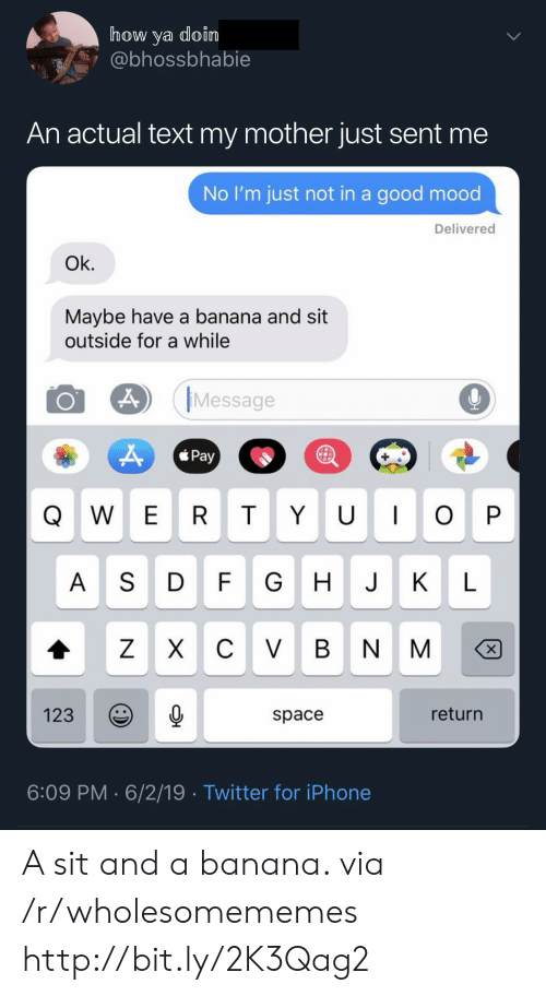 Iphone, Mood, and Twitter: how ya doin  @bhossbhabie  An actual text my mother just sent me  No I'm just not in a good mood  Delivered  Ok.  Maybe have a banana and sit  outside for a while  Message  Pay  QW E R TYU O P  H JKL  A S D F  CV BN M  Z X  return  123  space  6:09 PM 6/2/19 Twitter for iPhone A sit and a banana. via /r/wholesomememes http://bit.ly/2K3Qag2