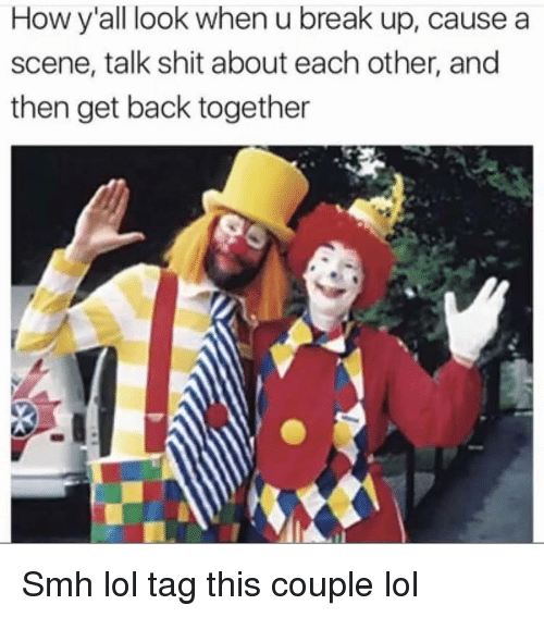 Funny, Lol, and Shit: How y'all look when u break up, cause a  scene, talk shit about each other, and  then get back together Smh lol tag this couple lol