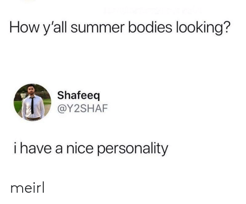Bodies , Summer, and MeIRL: How y'all summer bodies looking?  Shafeeq  @Y2SHAF  i have a nice personality meirl