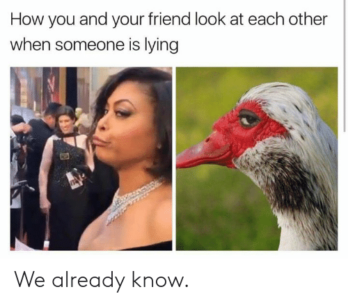 Dank, Lying, and 🤖: How you and your friend look at each other  when someone is lying We already know.