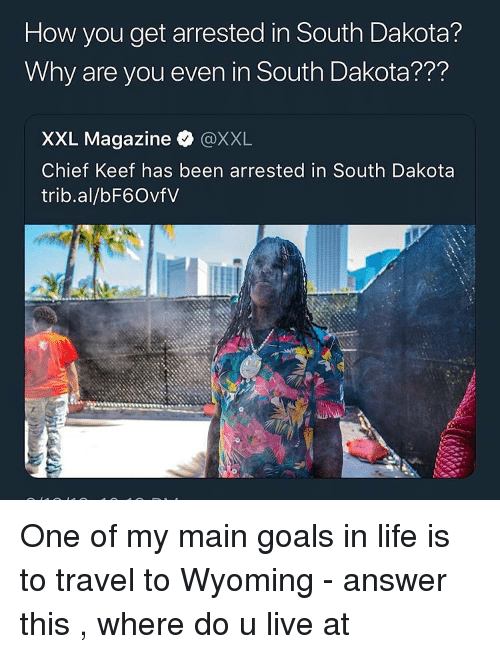 Chief Keef, Goals, and Life: How you get arrested in South Dakota?  Why are you even in South Dakota???  XXL Magazine @XXL  Chief Keef has been arrested in South Dakota  trib.al/bF6OvfV One of my main goals in life is to travel to Wyoming - answer this , where do u live at