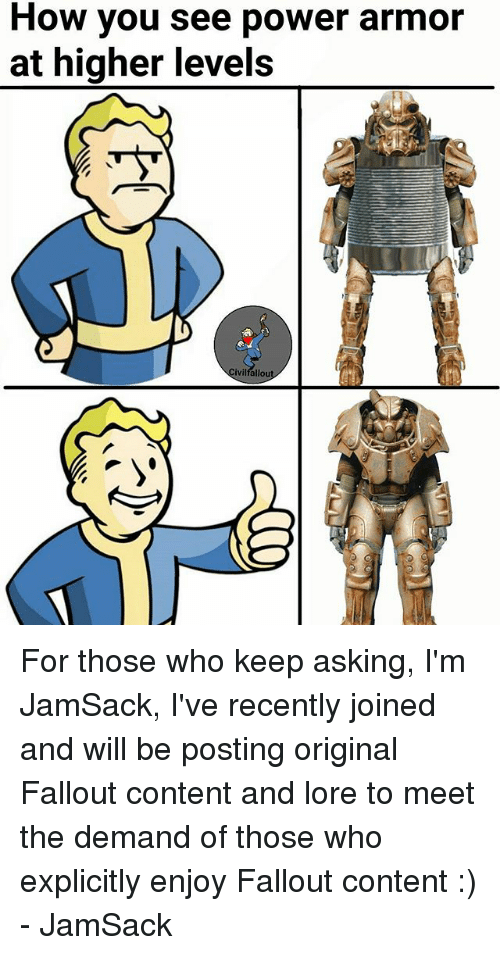Fallouts: How you see power armor  at higher levels  ivilfallou For those who keep asking, I'm JamSack, I've recently joined and will be posting original Fallout content and lore to meet the demand of those who explicitly enjoy Fallout content :) - JamSack