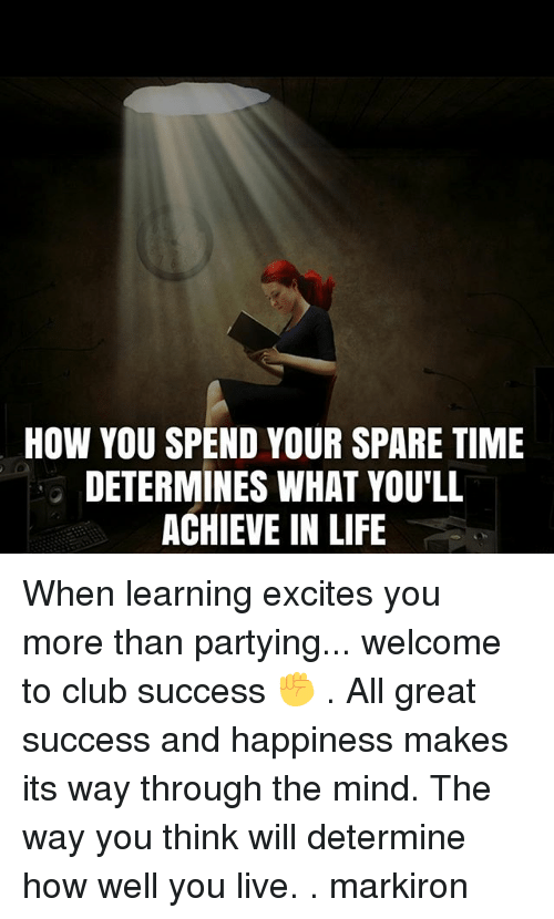 Club, Life, and Memes: HOW YOU SPEND YOUR SPARE TIME  DETERMINES WHAT YOU LL  ACHIEVE IN LIFE When learning excites you more than partying... welcome to club success ✊ . All great success and happiness makes its way through the mind. The way you think will determine how well you live. . markiron