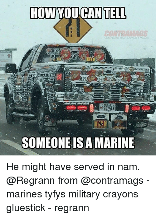 Memes, Marines, and Military: HOW YOUCAN  TELL  CO  OMPUANT HIGH CAPACITY MAGS  SOMEONE IS A MARINE He might have served in nam. @Regrann from @contramags - marines tyfys military crayons gluestick - regrann