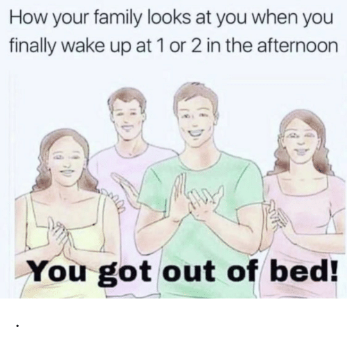 Family, How, and Got: How your family looks at you when you  finally wake up at 1 or 2 in the afternoon  You got out of bed! .