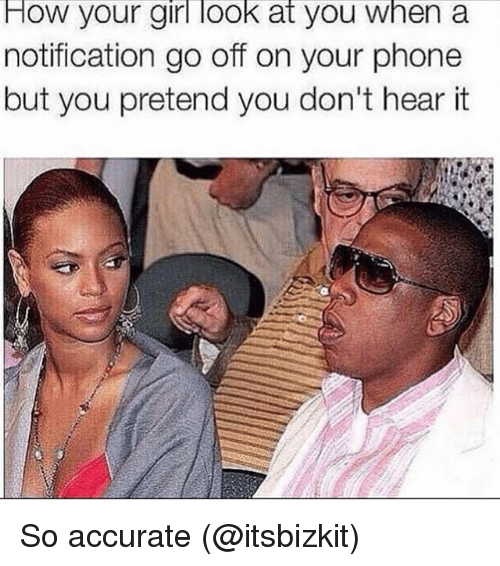 Memes, Phone, and Girl: How your girl look at you when a  notification go off on your phone  but you pretend you don't hear it So accurate (@itsbizkit)