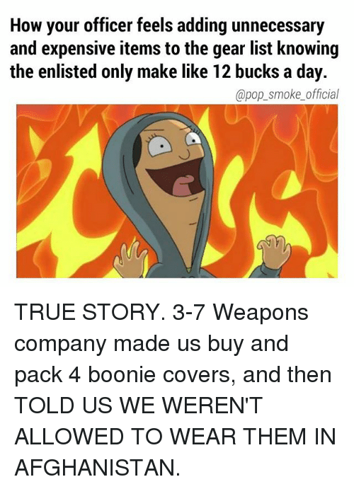 Memes, Pop, and True: How your officer feels adding unnecessary  and expensive items to the gear list knowing  the enlisted only make like 12 bucks a day.  @pop_smoke_official TRUE STORY. 3-7 Weapons company made us buy and pack 4 boonie covers, and then TOLD US WE WEREN'T ALLOWED TO WEAR THEM IN AFGHANISTAN.