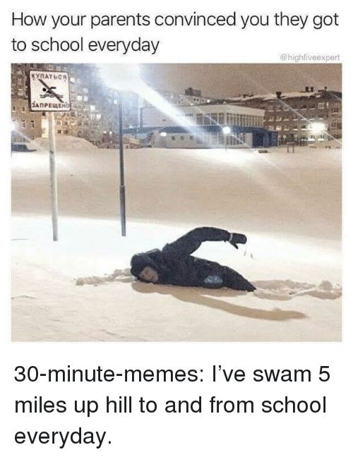 Memes, Parents, and School: How your parents convinced you they got  to school everyday  @highfiveexpert  КУПАТЬСЯ  An 30-minute-memes:  I've swam 5 miles up hill to and from school everyday.