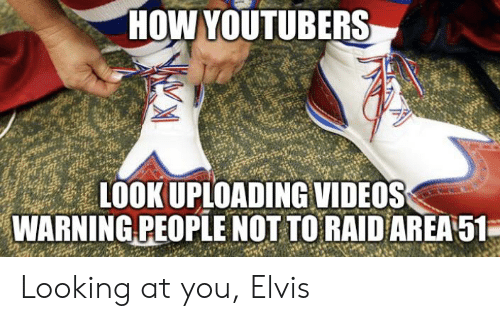 Videos, How, and Elvis: HOW YOUTUBERS  LOOK UPLOADING VIDEOS  WARNING PEOPLE NOT TO RAID AREA 51 Looking at you, Elvis