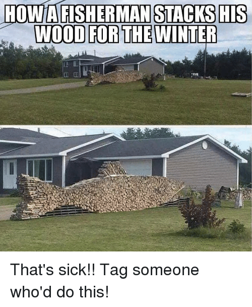 Memes, Winter, and Tag Someone: HOWAFISHERMAN STACKSHIS  WOOD FOR THE WINTER That's sick!! Tag someone who'd do this!