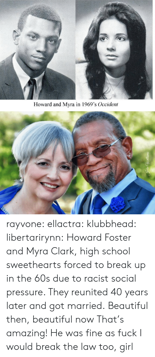 Clark: Howard and Myra in 1969's Occident rayvone:  ellactra:  klubbhead:  libertarirynn: Howard Foster and Myra Clark, high school sweethearts forced to break up in the 60s due to racist social pressure. They reunited 40 years later and got married.  Beautiful then, beautiful now   That's amazing!   He was fine as fuck I would break the law too, girl