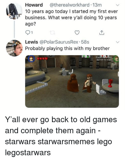 Lego, Memes, and Business: Howard @therealworkhard 13m  10 years ago today I started my first ever  business. What were y'all doing 10 years  ago?  Lewis @PolarSaurusRex 58s  Probably playing this with my brother  res  button to start Y'all ever go back to old games and complete them again - starwars starwarsmemes lego legostarwars