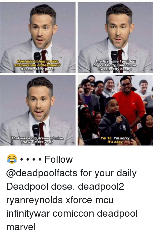 Memes, Sorry, and Deadpool: Howditfeel tot  doos  tako  the porsona of Doadpool  it-feels realiy good  hotirsttime l put that  bigred body condomon  was pretty happy  That was a big dream ofmine  How old are you?  I'm 13. I'm sorry  It's okay 😂 • • • • Follow @deadpoolfacts for your daily Deadpool dose. deadpool2 ryanreynolds xforce mcu infinitywar comiccon deadpool marvel