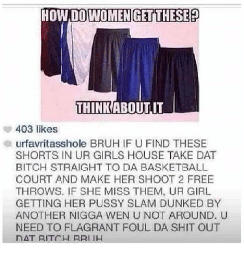 Dat Bitch: HOWDOWOMEN THESE  THINK ABOUT IT  403 likes  urfavritasshole BRUH IF U FIND THESE  SHORTS IN UR GIRLS HOUSE TAKE DAT  BITCH STRAIGHT TO DA BASKETBALL  COURT AND MAKE HER SHOOT 2 FREE  THROWS, IF SHE MISS THEM, UR GIRL  GETTING HER PUSSY SLAM DUNKED BY  ANOTHER NIGGA WEN U NOT AROUND. U  NEED TO FLAGRANT FOUL DA SHIT OUT  DAT RITCH RRI IH
