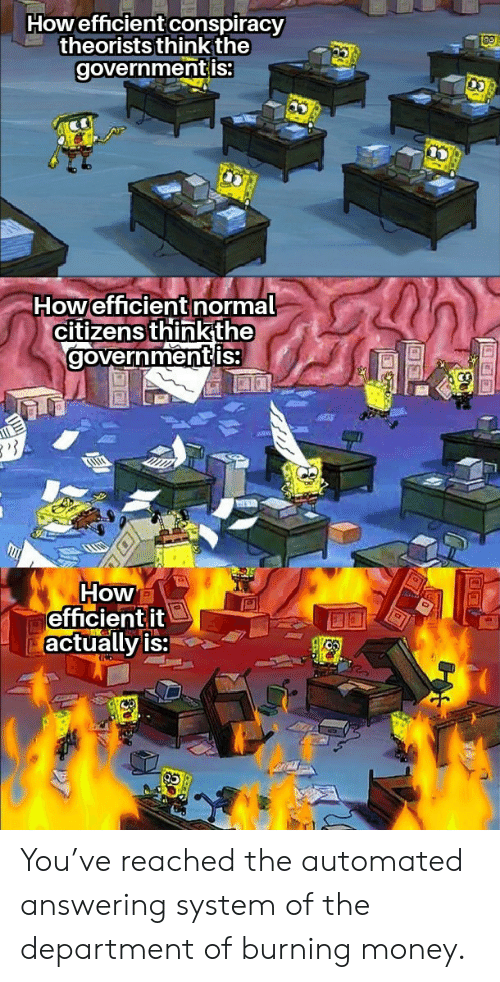 citizens: Howefficient conspiracy  theorists think the  governmentis:  Howefficient normal  citizens thinkthe  governmentis  How  efficientit  actually is: You've reached the automated answering system of the department of burning money.