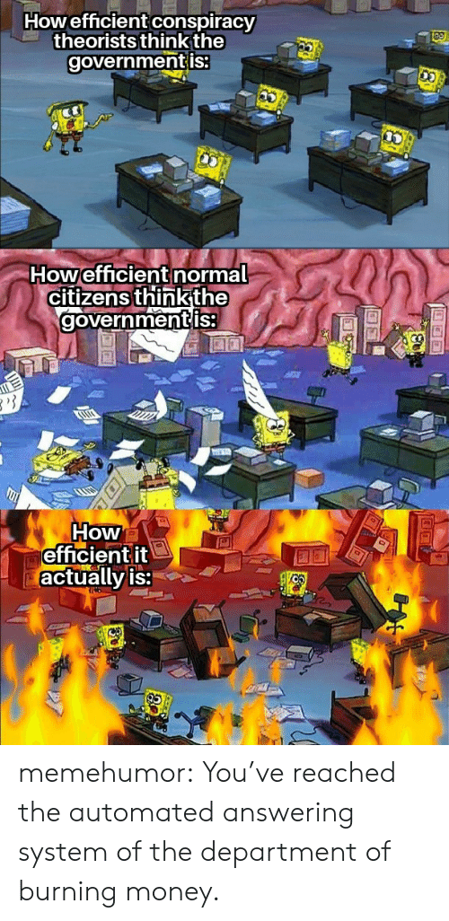 citizens: Howefficient conspiracy  theorists think the  governmentis:  Howefficient normal  citizens thinkthe  governmentis  How  efficientit  actually is: memehumor:  You've reached the automated answering system of the department of burning money.
