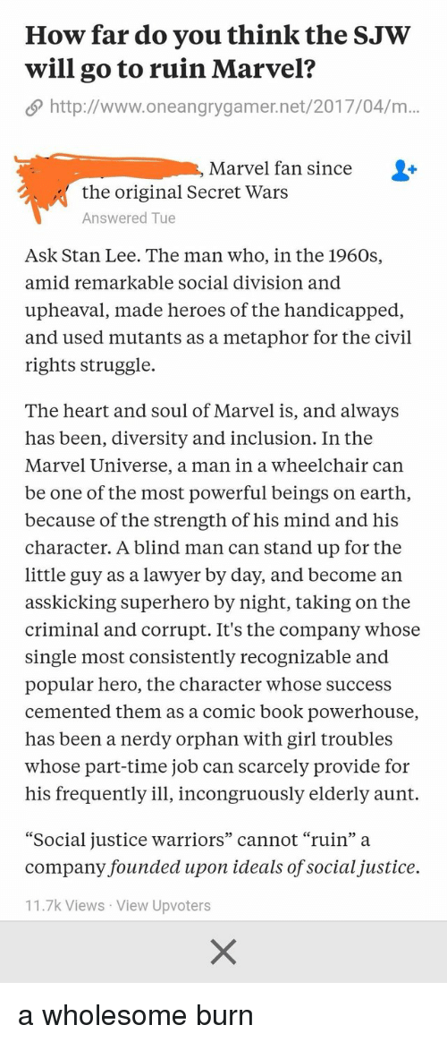"Lawyer, Stan, and Stan Lee: Howfar do you think the SJW  will go to ruin Marvel?  http://www.oneangrygamer.net/2017/04/m  Marvel fan since  the original Secret Wars  Answered Tue  Ask Stan Lee. The man who, in the 1960s,  amid remarkable social division and  upheaval, made heroes of the handicapped,  and used mutants as a metaphor for the civil  rights struggle.  The heart and soul of Marvel is, and always  has been, diversity and inclusion. In the  Marvel Universe, a man in a wheelchair can  be one of the most powerful beings on earth,  because of the strength of his mind and his  character. A blind man can stand up for the  little guy as a lawyer by day, and become an  asskicking superhero by night, taking on the  criminal and corrupt. It's the company whose  single most consistently recognizable and  popular hero, the character whose success  cemented them as a comic book powerhouse,  has been a nerdy orphan with girl troubles  whose part-time job can scarcely provide for  his frequently ill, incongruously elderly aunt.  ""Social justice warriors"" cannot ""ruin"" a  company founded upon ideals of socialjustice.  11.7k Views View Upvoters"
