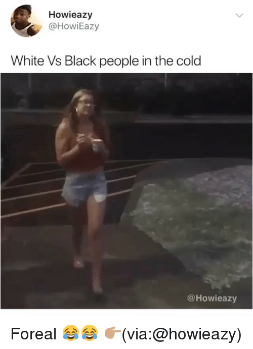 Funny, Black, and White: Howieazy  @HowiEazy  White Vs Black people in the cold  @Howieazy Foreal 😂😂 👉🏽(via:@howieazy)