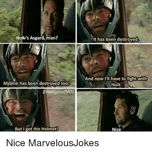 Mjølnir: How's Asgard, man?  Mjolnir has been destroyed too  @AvengersofMCU  But I got the Helmet!  It has been destroyed.  And now I'll have to fight with  Hulk  Nice Nice MarvelousJokes