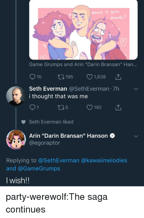 "Party, Tumblr, and Blog: How's it goin  doods?  Game Grumps and Arin ""Darin Bransan"" Han...  15  195  1,838  Seth Everman @SethEverman 7h  i thought that was me  91 t15 192  Seth Everman liked  T  Arin ""Darin Bransan"" Hanson  @egoraptor  Replying to @SethEverman @kawaiimelodies  and @GameGrumps  Iwish!! party-werewolf:The saga continues"