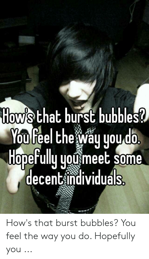 Bubbles Decent Meme: How's that burst bubbles?  You feel the way you do  HopeFully youmeet some  decentindividuals. How's that burst bubbles? You feel the way you do. Hopefully you ...
