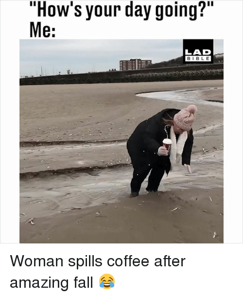 "Fall, Memes, and Coffee: ""How's your day going?""  e:  LAD  BIBL E Woman spills coffee after amazing fall 😂"