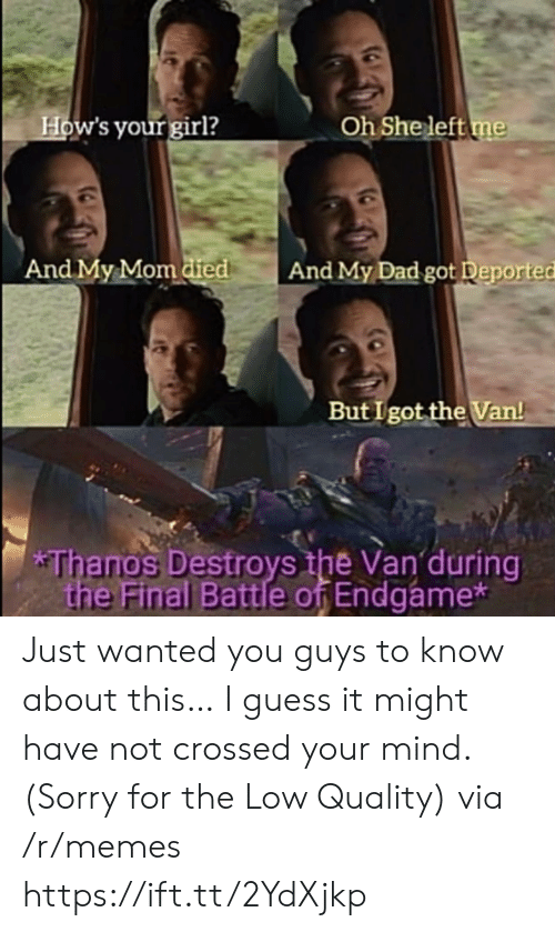 Dad, Memes, and Sorry: How's your girl?  Oh She left me  And My Mom died  And My Dad got Deported  But I got the Van!  *Thanos Destroys the Van during  the Final Battle of Endgame* Just wanted you guys to know about this… I guess it might have not crossed your mind. (Sorry for the Low Quality) via /r/memes https://ift.tt/2YdXjkp