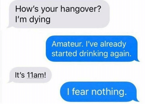 Dank, Drinking, and Hangover: How's your hangover?  I'm dying  Amateur. I've already  started drinking again.  It's 11am!  I fear nothing