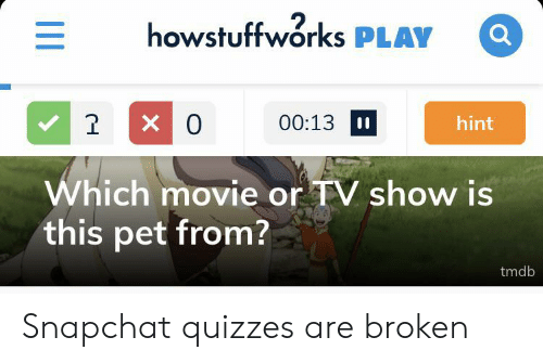 Snapchat, Movie, and Pet: howstuffworks PLAY  X 0  1  00:13  hint  Which movie or TV show is  this pet from?  tmdb  II Snapchat quizzes are broken