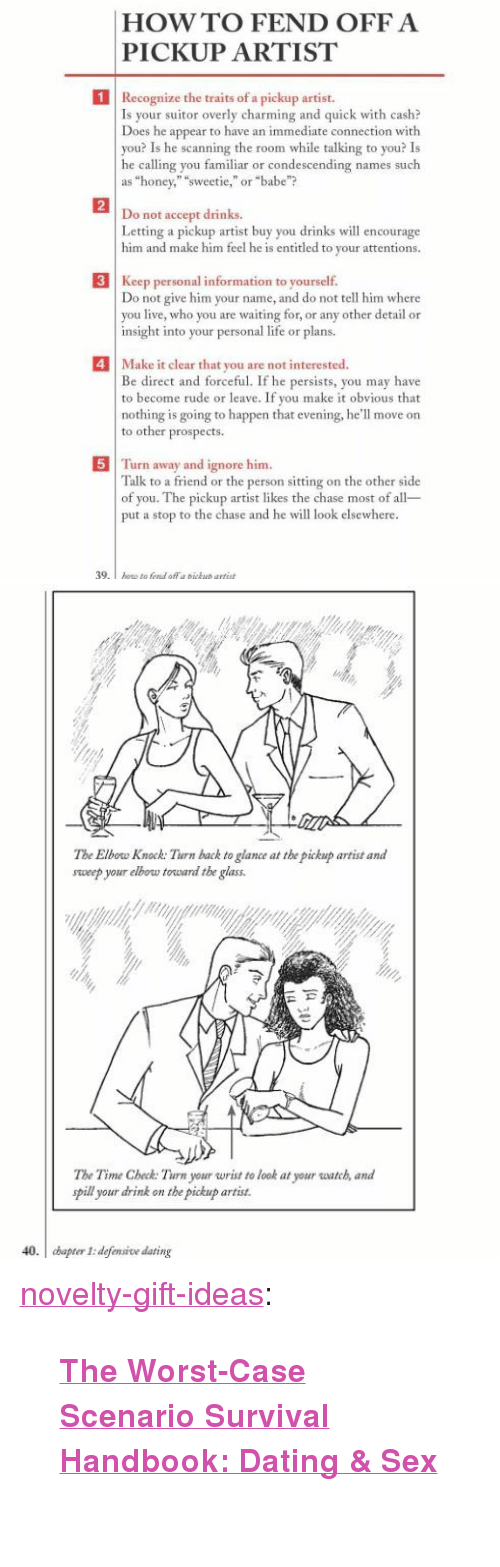 """Dating, Life, and Rude: HOWTO FEND OFFA  PICKUP ARTIST  1  Recognize the traits of a pickup artist.  Is your  Does he appear to have an immediate connection with  you? Is he scanning the room while talking to you? Is  he calling you familiar or condescending names such  as """"honey,"""" """"sweetie,""""or """"babe""""?  suitor overly charming and quick with cash?  2  not accept drinks.  Letting a pickup artist buy you drinks w encourage  him and make him feel he is entitled to your attentions.  Do  3 Keep personal information to yourself.  o not give him your name, and do not tell him where  you live, who you are waiting for, or any other detail or  insight into your personal life or plans.  4Make it clear that you are not interested  Be direct and forceful. If he persists, you may have  to become rude or leave. If you make it obvious that  nothing is going to happen that evening, he'll move on  to other prospects  5 Turn away and ignore him  Talk to a friend or the person sitting on the other side  of you. The pickup artist likes the chase most of all  put a stop to the chase and he will look elsewhere  39   The Elbow Knock: Turn back to glance at the pickup artist and  sweep your elbow torward the glass  The Time Check: Turn your wrist to look at your watch, and  pill your drink on the pickup artist.  40. cbapter I: defensive dating <p><a href=""""https://novelty-gift-ideas.tumblr.com/post/173266262713/the-worst-case-scenario-survival-handbook-dating"""" class=""""tumblr_blog"""">novelty-gift-ideas</a>:</p><blockquote><p><b><a href=""""https://awesomage.com/the-worst-case-scenario-survival-handbook-dating-sex/"""">  The Worst-Case Scenario Survival Handbook: Dating & Sex</a></b><br/><br/></p></blockquote>"""