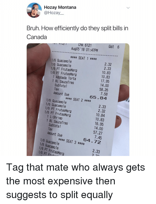 Bruh, Guacamole, and Memes: Hozay Montana  @Hozay  Bruh. How efficiently do they split bills in  Canada  Gst 6  Chk 6121  Aug05' 18 01:47PM  SEAT 1x  2.32  2.33  10.83  10.83  17.95  14.00  58,26  7.58  65.84  1/6 Guacamole  1/6 Guacamole  1/6 PT FrutasMarg  1/6 PT FrutasMarg  1 Adobada Torta  1 BL SauzaTres  Subtotal  Tax  Amount Due  x** SEAT 2**x  1/6 Guacamole  1/6 Guacamole  2.33  2.32  10.84  10.83  16.95  14.00  57.27  7.45  64.72  1/6 PT FrutasMarg  1/6 PT FrutasMarg  1 L-Shrimp  Subtotal  Amount Due  1 BL SauzaTres  Tax  SEAT 3  1/6 Guacamole  1/6 Guacamole  1/6 PT FrutasMarg  1/6 PT Frut  2.33 Tag that mate who always gets the most expensive then suggests to split equally