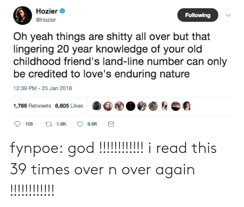 Credited: Hozier  @Hozier  Following  Oh yeah things are shitty all over but that  lingering 20 year knowledge of your old  childhood friend's land-line number can only  be credited to love's enduring nature  12:39 PM -25 Jan 2018  1,769 Retweets 8,605 LikesOeahe fynpoe: god !!!!!!!!!!!! i read this 39 times over n over again !!!!!!!!!!!!