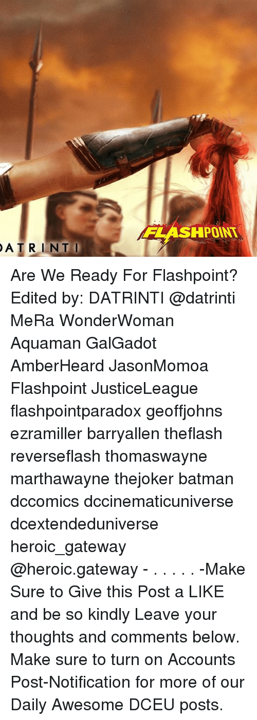 Batman, Memes, and Gateway: HPOINT  ATRINTI Are We Ready For Flashpoint? Edited by: DATRINTI @datrinti MeRa WonderWoman Aquaman GalGadot AmberHeard JasonMomoa Flashpoint JusticeLeague flashpointparadox geoffjohns ezramiller barryallen theflash reverseflash thomaswayne marthawayne thejoker batman dccomics dccinematicuniverse dcextendeduniverse heroic_gateway @heroic.gateway - . . . . . -Make Sure to Give this Post a LIKE and be so kindly Leave your thoughts and comments below. Make sure to turn on Accounts Post-Notification for more of our Daily Awesome DCEU posts.