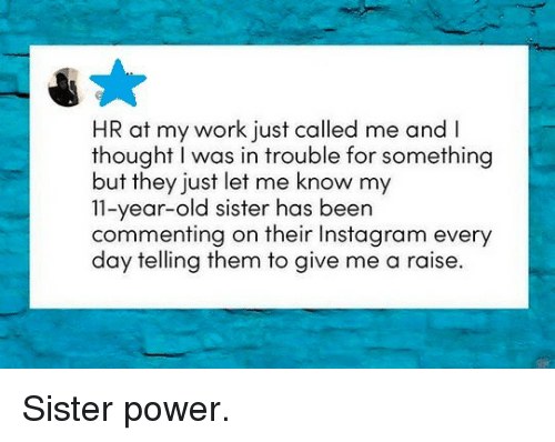 Instagram, Work, and Power: HR at my work just called me and I  thought I was in trouble for something  but they just let me know my  11-year-old sister has been  commenting on their Instagram every  day telling them to give me a raise. Sister power.
