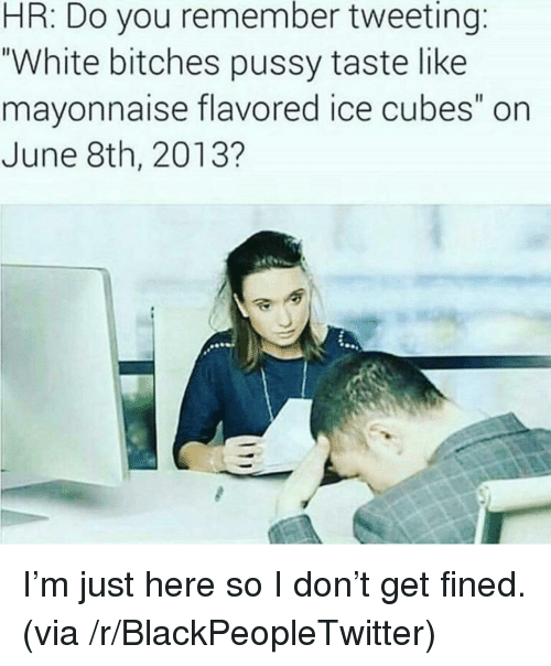 """Blackpeopletwitter, Pussy, and White: HR: Do you remember tweeting:  """"White bitches pussy taste like  mayonnaise flavored ice cubes"""" on  June 8th, 2013? <p>I'm just here so I don't get fined. (via /r/BlackPeopleTwitter)</p>"""