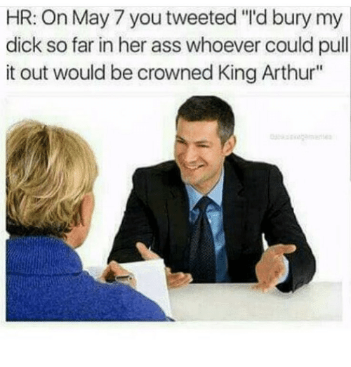 "Arthur, Ass, and Memes: HR: On May 7 you tweeted ""'d bury my  dick so far in her ass whoever could pull  it out would be crowned King Arthur"""