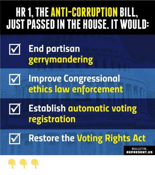 Memes, House, and Corruption: HR1, THE ANTI-CORRUPTION BILL  JUST PASSED IN THE HOUSE. IT WOULD:  End partisan  gerrymandering  Improve Congressional  ethics law enforcement  Establish automatic voting  registration  V Restore the Voting Rights Act  BULLETIN.  REPRESENT.US 👇👇👇