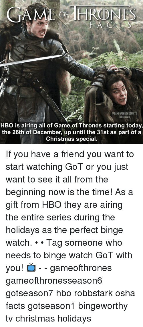 osha: HRODNES  @GAMEOFTHRONESFACTS  INSTAGRAM  HBO is airing all of Game of Thrones starting today,  the 26th of December, up until the 31st as part of a  Christmas special. If you have a friend you want to start watching GoT or you just want to see it all from the beginning now is the time! As a gift from HBO they are airing the entire series during the holidays as the perfect binge watch. • • Tag someone who needs to binge watch GoT with you! 📺 - - gameofthrones gameofthronesseason6 gotseason7 hbo robbstark osha facts gotseason1 bingeworthy tv christmas holidays