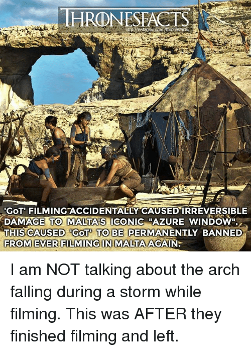 "Memes, Iconic, and 🤖: HRONESFACTS  GOT' FILMING ACCIDENTAELY CAUSED IRREVERSIBLE  DAMAGE TO MALTA'S ICONIC ""AZURE WINDOW""  THIS CAUSED GOT TO BE PERMANENTLY BANNED  FROM EVER FILMING IN MALTA AGAIN:  TO MALTA'S  RROMEVERSIAIMINGN I am NOT talking about the arch falling during a storm while filming. This was AFTER they finished filming and left."