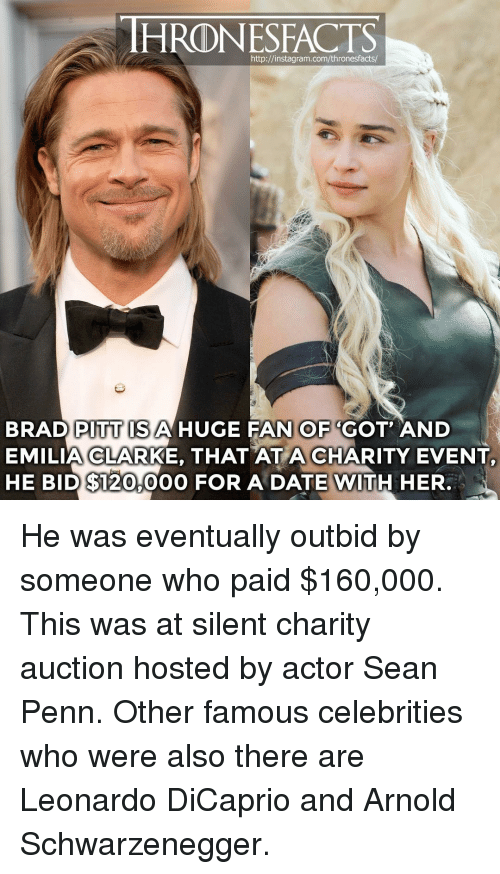 Arnold Schwarzenegger, Brad Pitt, and Instagram: HRONESFACTS  http://instagram.com/thronesfacts  BRAD PITT ISAHUGE FAN OF 'GOT AND  EMILIA CLARKE, THAT AT A CHARITY EVENT  HE BID $120,00O FOR A DATE WITH HER. He was eventually outbid by someone who paid $160,000. This was at silent charity auction hosted by actor Sean Penn. Other famous celebrities who were also there are Leonardo DiCaprio and Arnold Schwarzenegger.