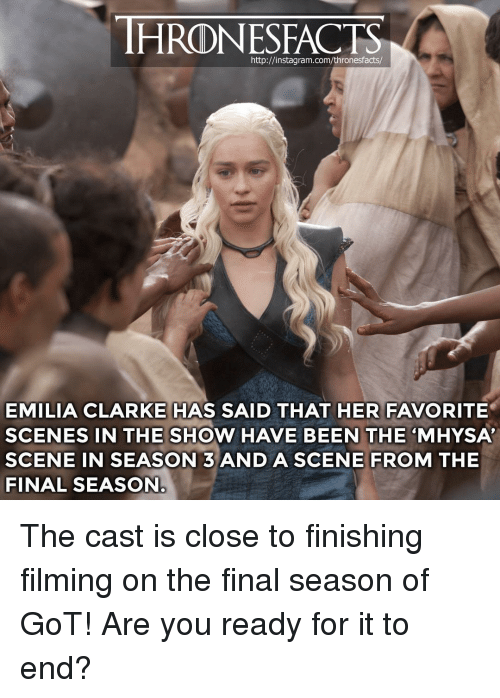 "Instagram, Memes, and Emilia Clarke: HRONESFACTS  http://instagram.com/thronesfacts/  EMILIA CLARKE HAS SAID THAT HER FAVORITE  SCENES IN THE SHOW HAVE BEEN THE ""MHYSA  SCENE IN SEASON 3ANDASCENE FROM THE  FINAL SEASON The cast is close to finishing filming on the final season of GoT! Are you ready for it to end?"