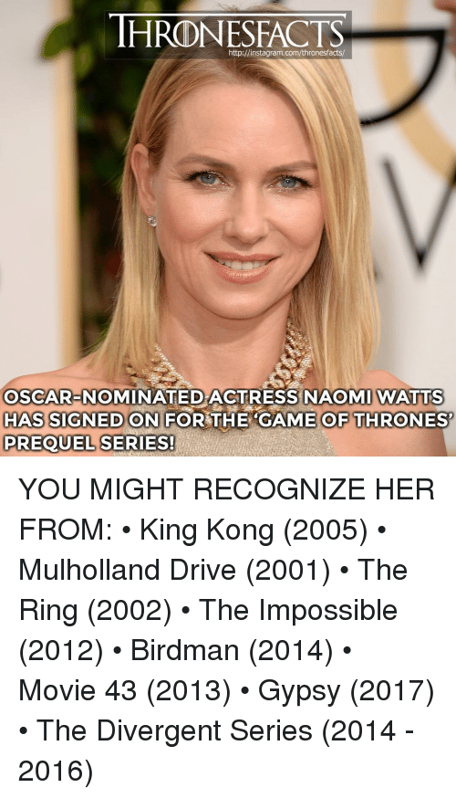 Birdman, Instagram, and Memes: HRONESFACTS  http://instagram.com/thronesfacts/  OSCAR-NOMINATED ACTRESS NAOMI WATTS  HAS SIGNED ON FOR THE CAME OF THRONES  PREQUEL SERIES! YOU MIGHT RECOGNIZE HER FROM: • King Kong (2005) • Mulholland Drive (2001) • The Ring (2002) • The Impossible (2012) • Birdman (2014) • Movie 43 (2013) • Gypsy (2017) • The Divergent Series (2014 - 2016)